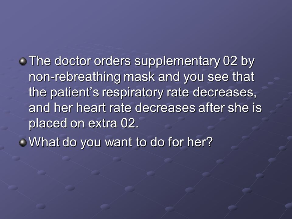 The doctor orders supplementary 02 by non-rebreathing mask and you see that the patient's respiratory rate decreases, and her heart rate decreases after she is placed on extra 02.