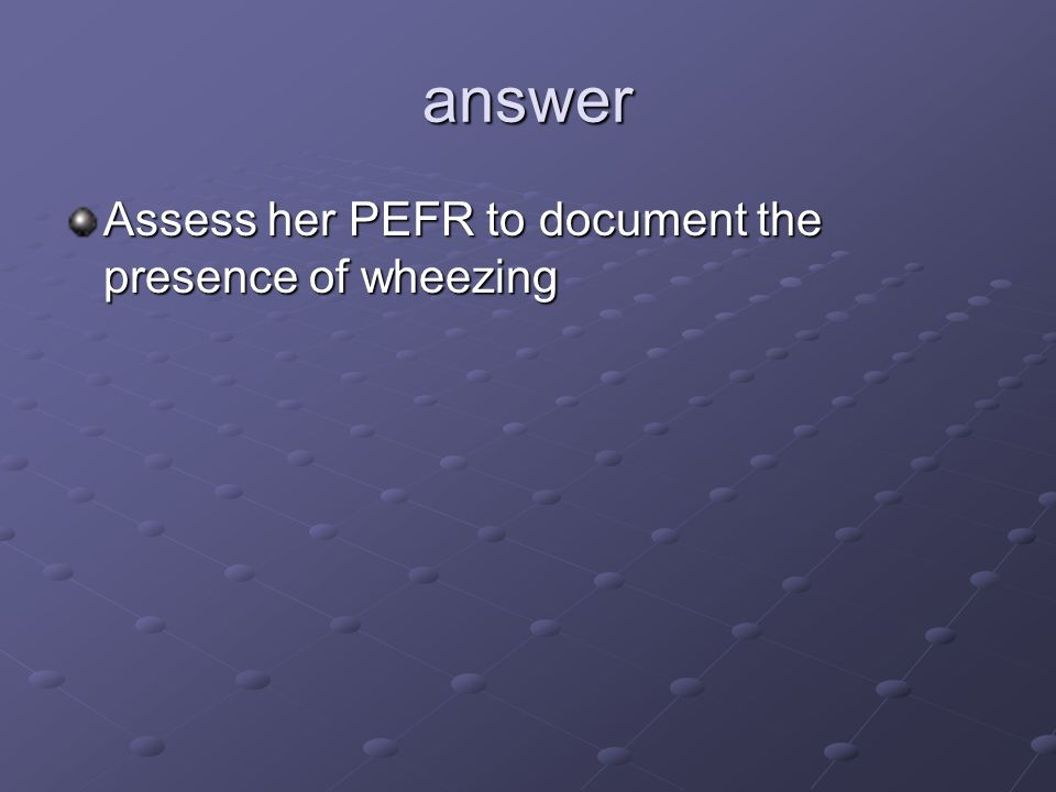 answer Assess her PEFR to document the presence of wheezing