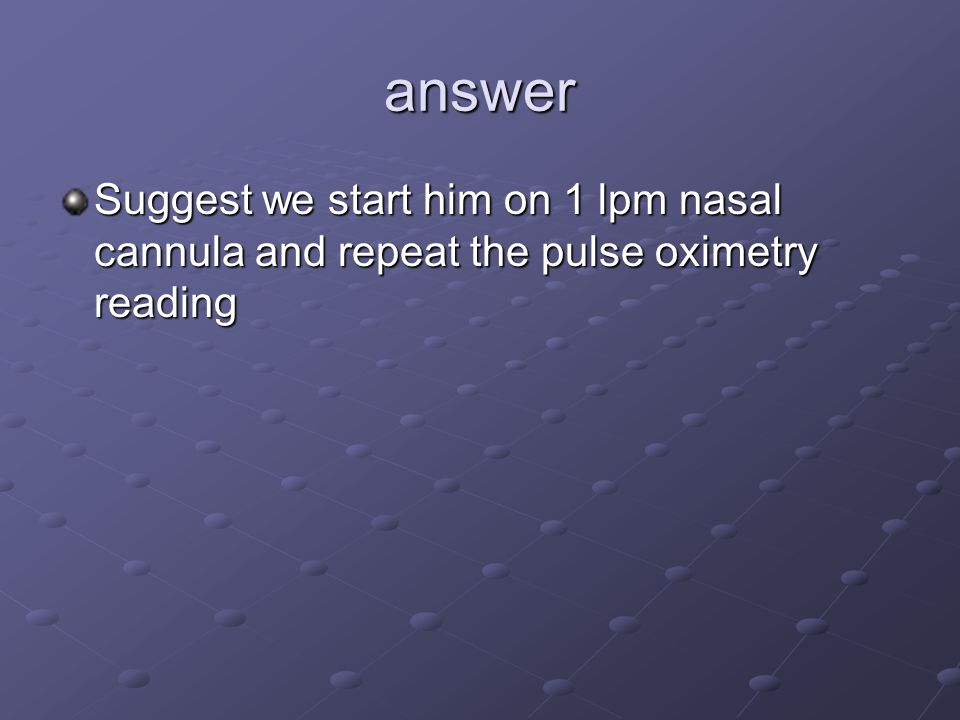 answer Suggest we start him on 1 lpm nasal cannula and repeat the pulse oximetry reading