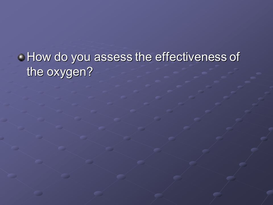 How do you assess the effectiveness of the oxygen