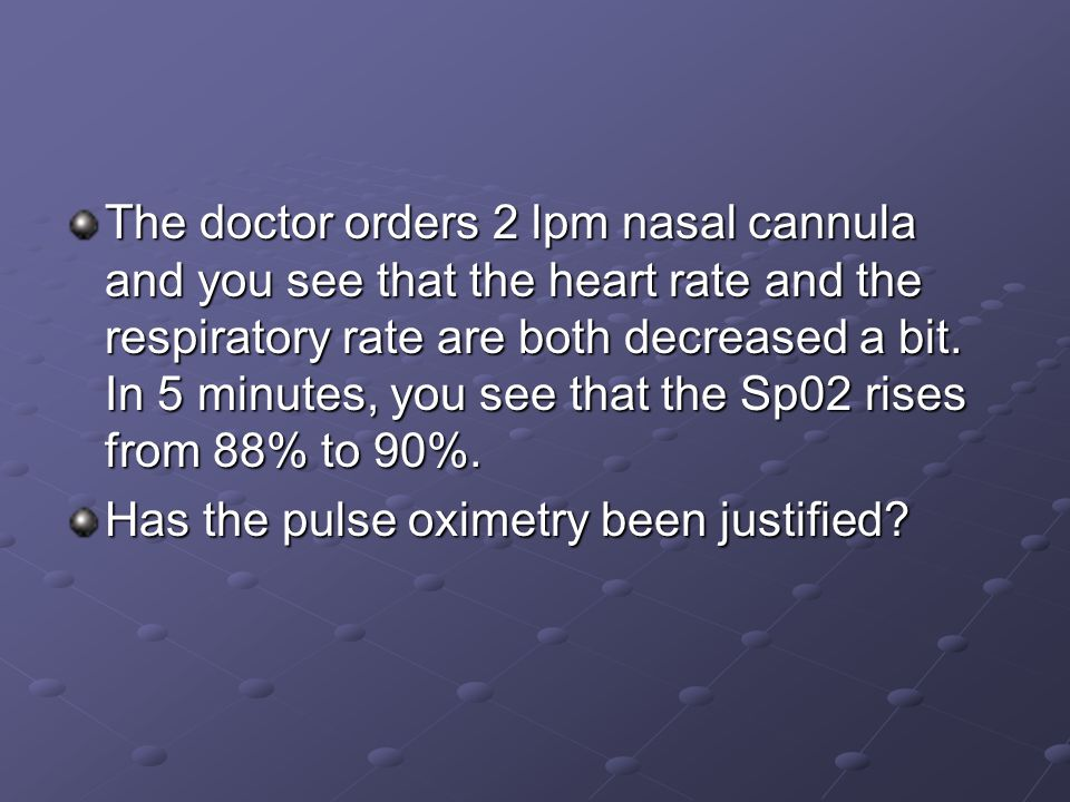 The doctor orders 2 lpm nasal cannula and you see that the heart rate and the respiratory rate are both decreased a bit.