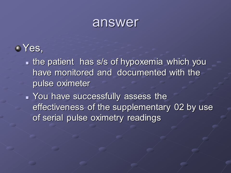 answer Yes, the patient has s/s of hypoxemia which you have monitored and documented with the pulse oximeter the patient has s/s of hypoxemia which you have monitored and documented with the pulse oximeter You have successfully assess the effectiveness of the supplementary 02 by use of serial pulse oximetry readings You have successfully assess the effectiveness of the supplementary 02 by use of serial pulse oximetry readings