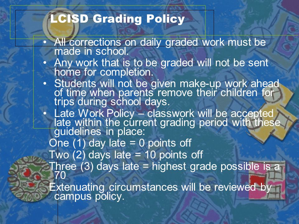 LCISD Grading Policy All corrections on daily graded work must be made in school. Any work that is to be graded will not be sent home for completion.
