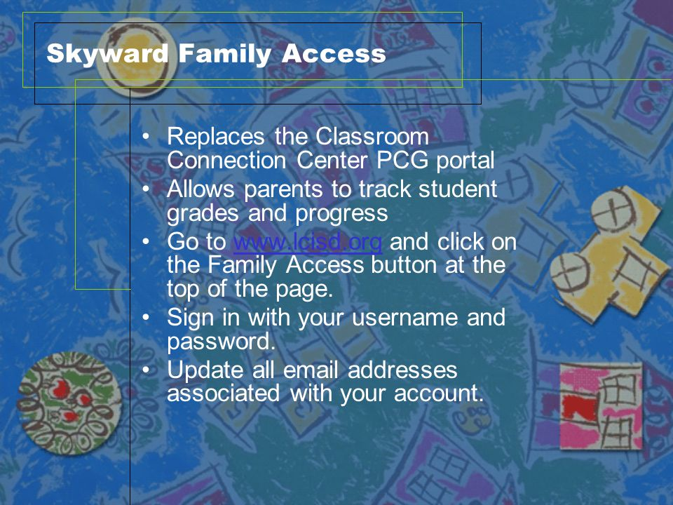 Skyward Family Access Replaces the Classroom Connection Center PCG portal Allows parents to track student grades and progress Go to www.lcisd.org and