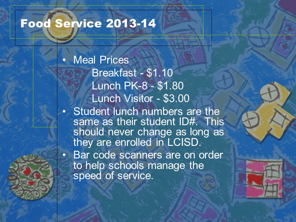 Food Service 2013-14 Meal Prices Breakfast - $1.10 Lunch PK-8 - $1.80 Lunch Visitor - $3.00 Student lunch numbers are the same as their student ID#. T