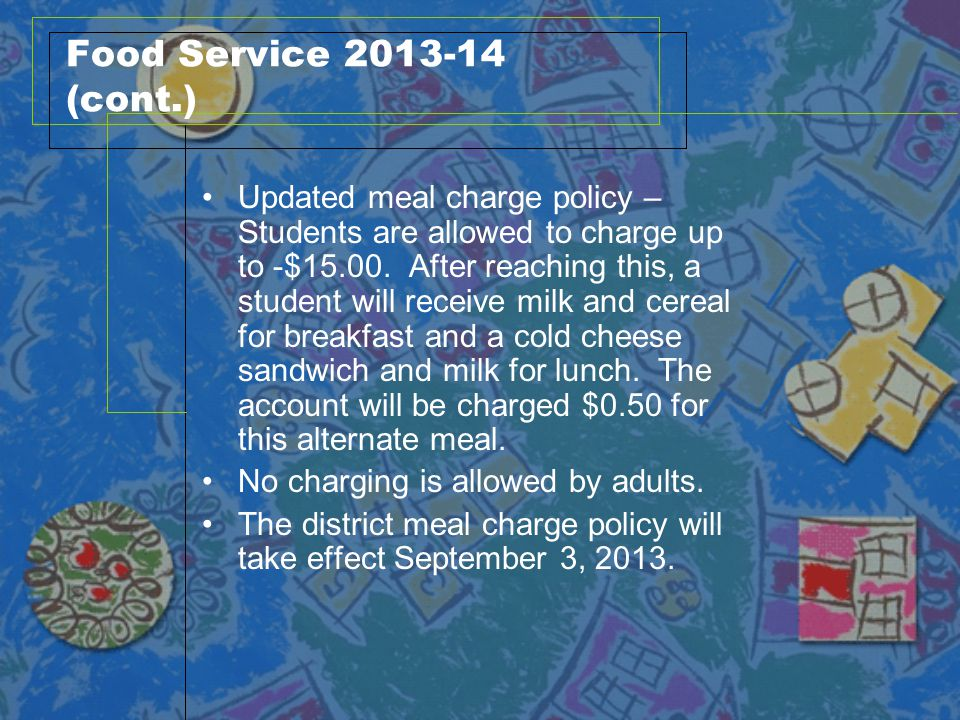 Food Service 2013-14 (cont.) Updated meal charge policy – Students are allowed to charge up to -$15.00. After reaching this, a student will receive mi