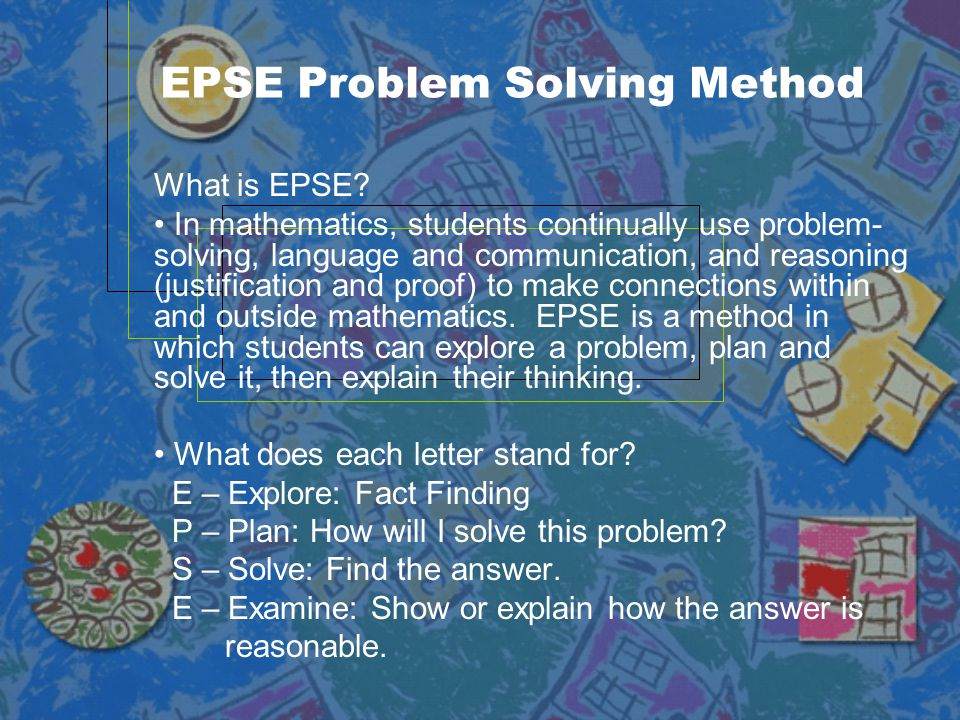 EPSE Problem Solving Method What is EPSE? In mathematics, students continually use problem- solving, language and communication, and reasoning (justif