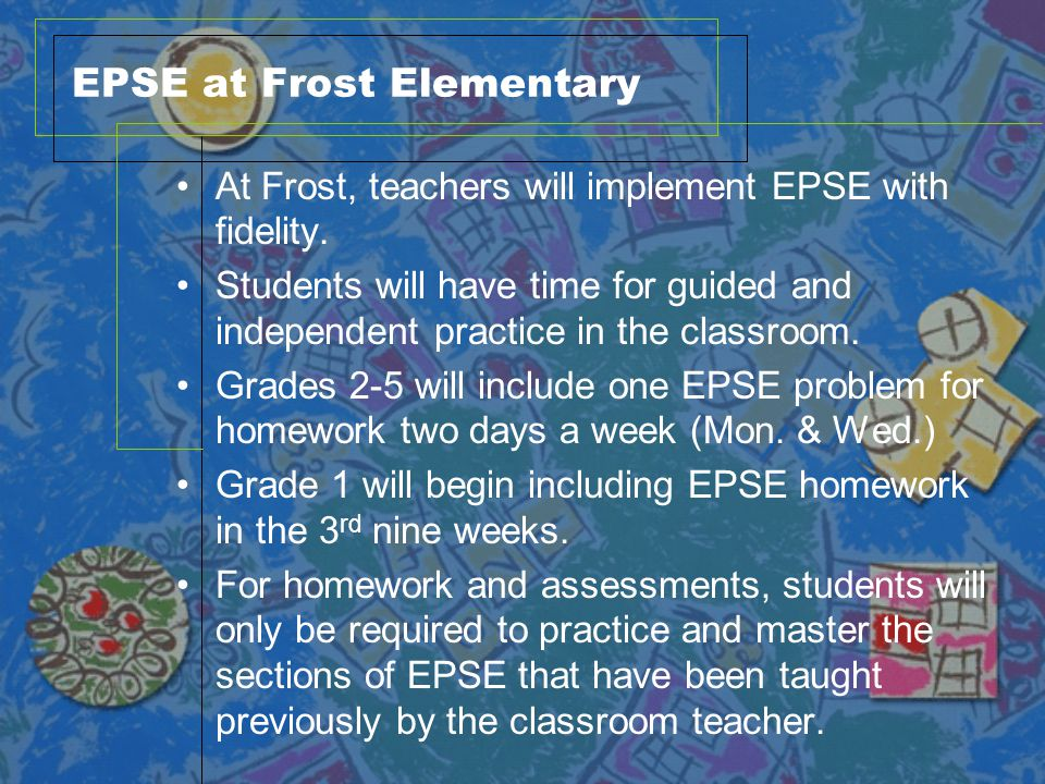EPSE at Frost Elementary At Frost, teachers will implement EPSE with fidelity. Students will have time for guided and independent practice in the clas