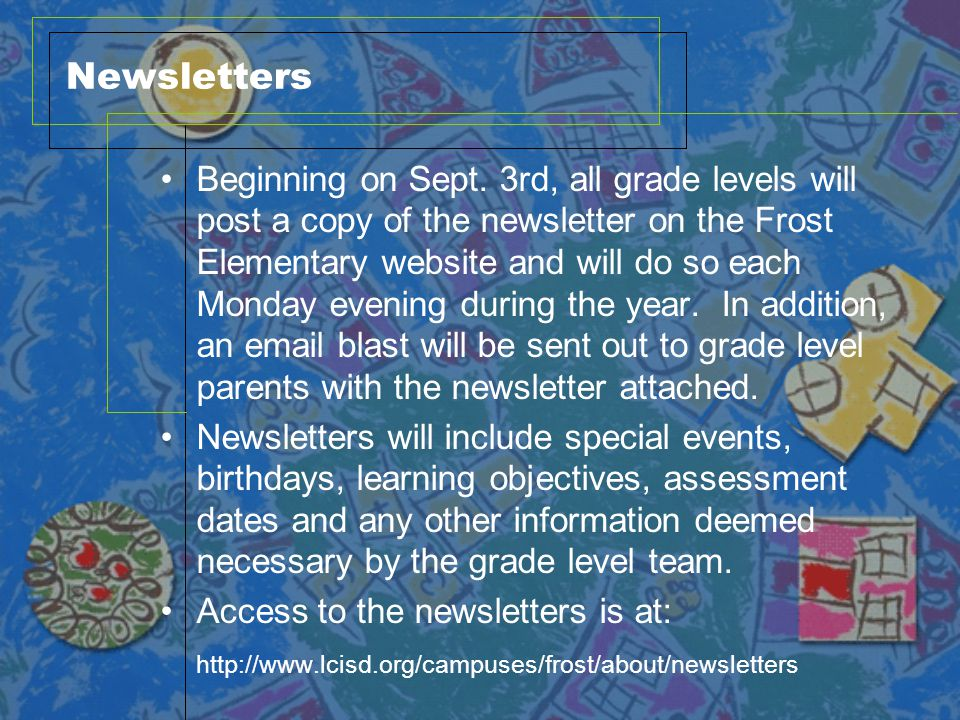 Newsletters Beginning on Sept. 3rd, all grade levels will post a copy of the newsletter on the Frost Elementary website and will do so each Monday eve