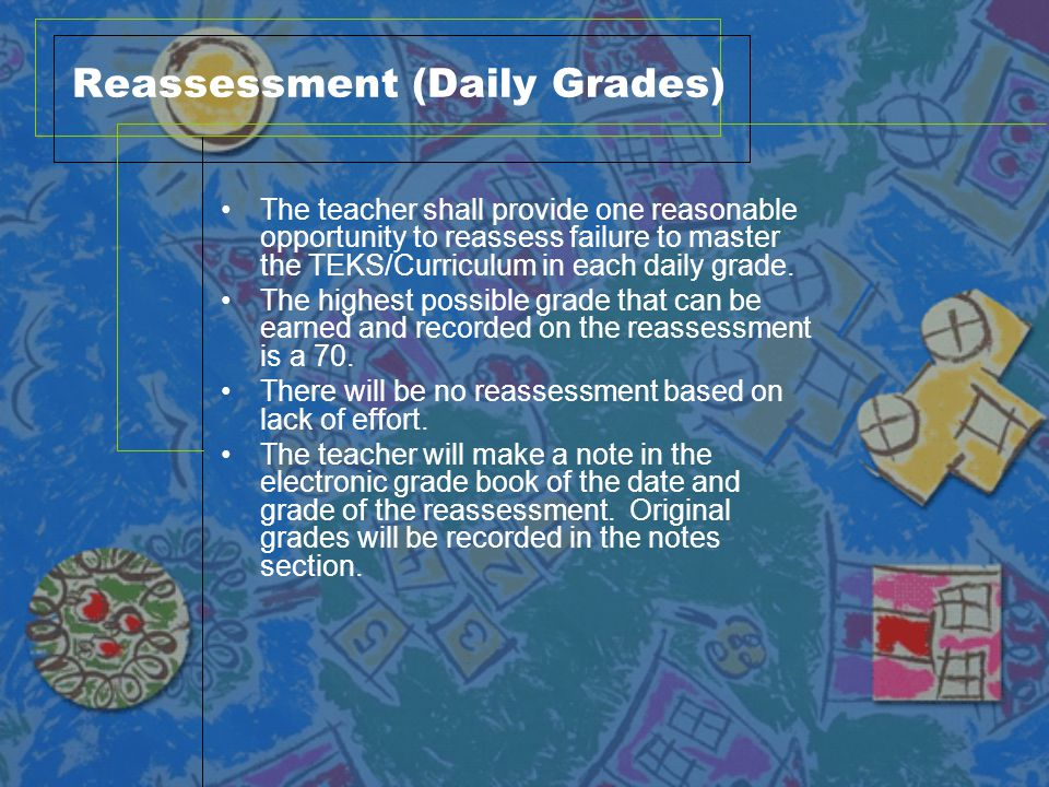 Reassessment (Test Grades) A teacher shall provide one reasonable opportunity to reassess failure to master TEKS/Curriculum on each test grade.