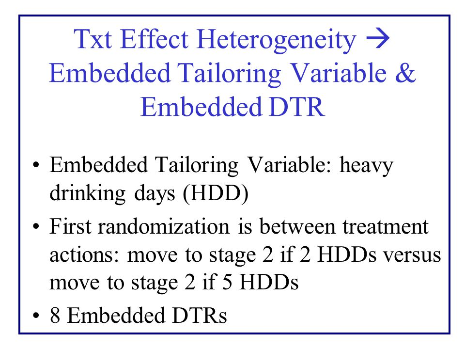 Txt Effect Heterogeneity  Embedded Tailoring Variable & Embedded DTR Embedded Tailoring Variable: heavy drinking days (HDD) First randomization is between treatment actions: move to stage 2 if 2 HDDs versus move to stage 2 if 5 HDDs 8 Embedded DTRs