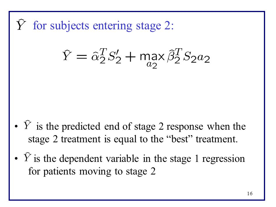 16 for subjects entering stage 2: is the predicted end of stage 2 response when the stage 2 treatment is equal to the best treatment.
