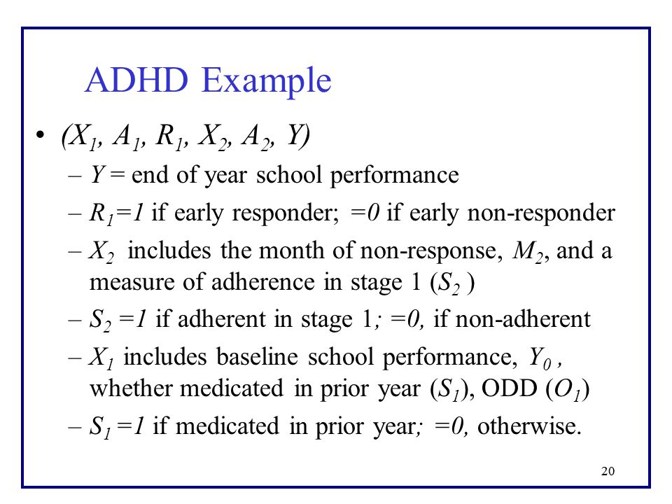 20 (X 1, A 1, R 1, X 2, A 2, Y) –Y = end of year school performance –R 1 =1 if early responder; =0 if early non-responder –X 2 includes the month of non-response, M 2, and a measure of adherence in stage 1 (S 2 ) –S 2 =1 if adherent in stage 1; =0, if non-adherent –X 1 includes baseline school performance, Y 0, whether medicated in prior year (S 1 ), ODD (O 1 ) –S 1 =1 if medicated in prior year; =0, otherwise.