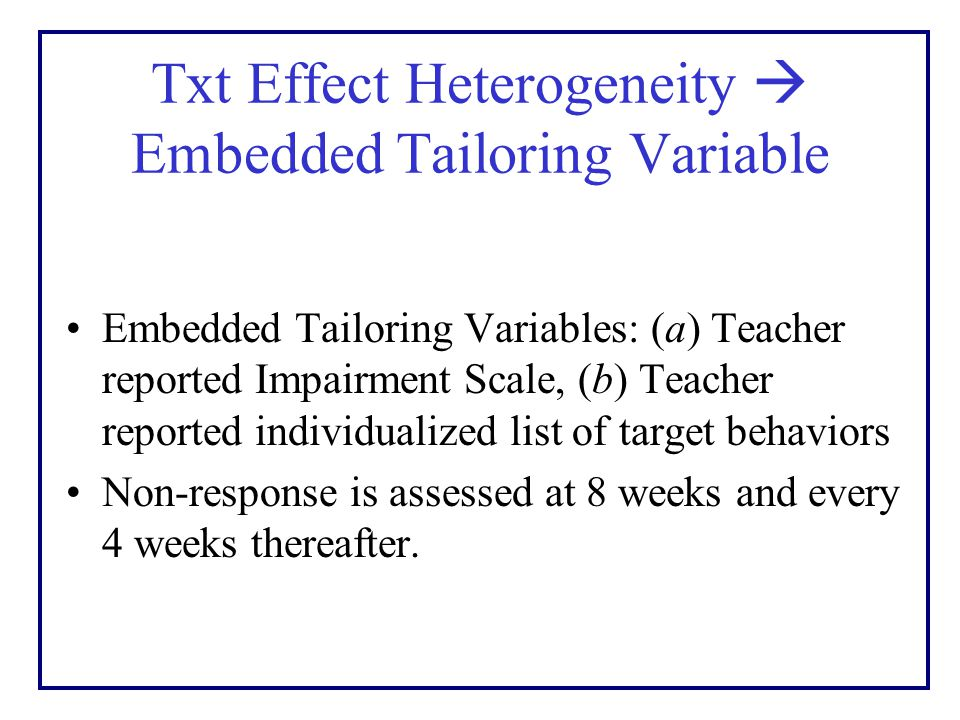 Txt Effect Heterogeneity  Embedded Tailoring Variable Embedded Tailoring Variables: (a) Teacher reported Impairment Scale, (b) Teacher reported individualized list of target behaviors Non-response is assessed at 8 weeks and every 4 weeks thereafter.