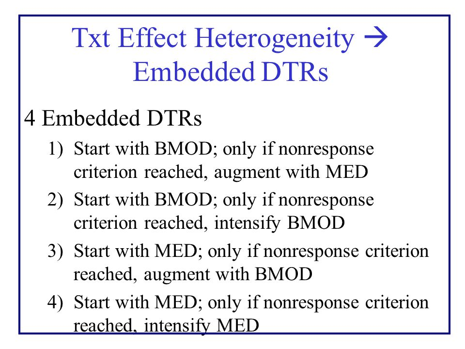 Txt Effect Heterogeneity  Embedded DTRs 4 Embedded DTRs 1)Start with BMOD; only if nonresponse criterion reached, augment with MED 2)Start with BMOD; only if nonresponse criterion reached, intensify BMOD 3)Start with MED; only if nonresponse criterion reached, augment with BMOD 4)Start with MED; only if nonresponse criterion reached, intensify MED