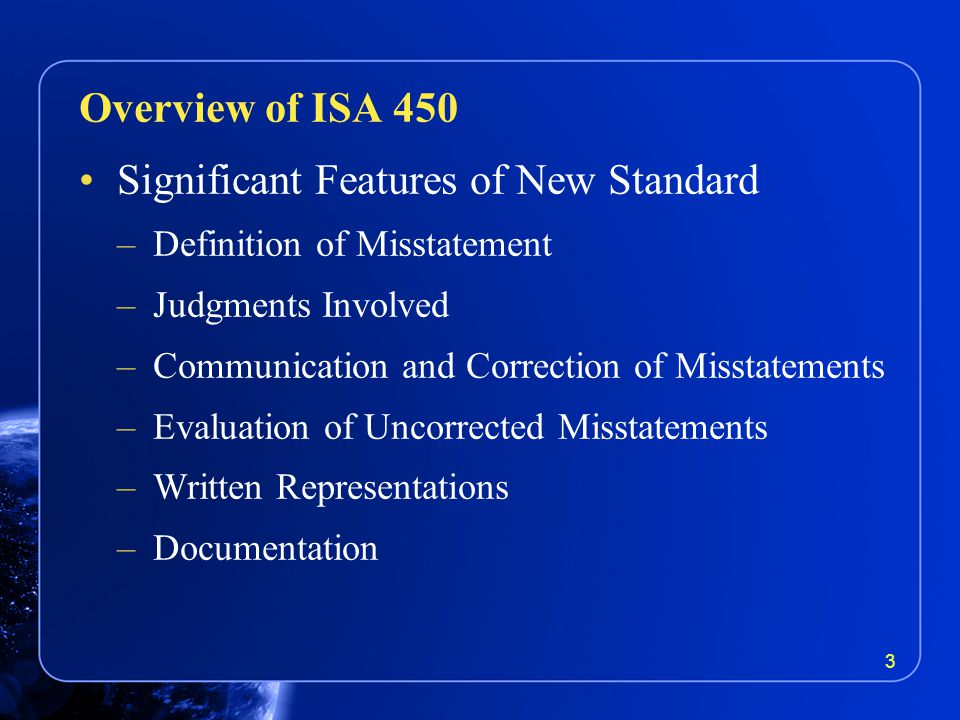 Significant Features of New Standard –Definition of Misstatement –Judgments Involved –Communication and Correction of Misstatements –Evaluation of Uncorrected Misstatements –Written Representations –Documentation Overview of ISA 450 3
