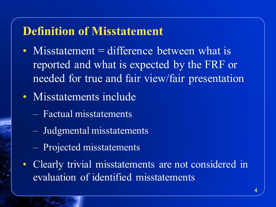 Misstatement = difference between what is reported and what is expected by the FRF or needed for true and fair view/fair presentation Misstatements include –Factual misstatements –Judgmental misstatements –Projected misstatements Clearly trivial misstatements are not considered in evaluation of identified misstatements Definition of Misstatement 4