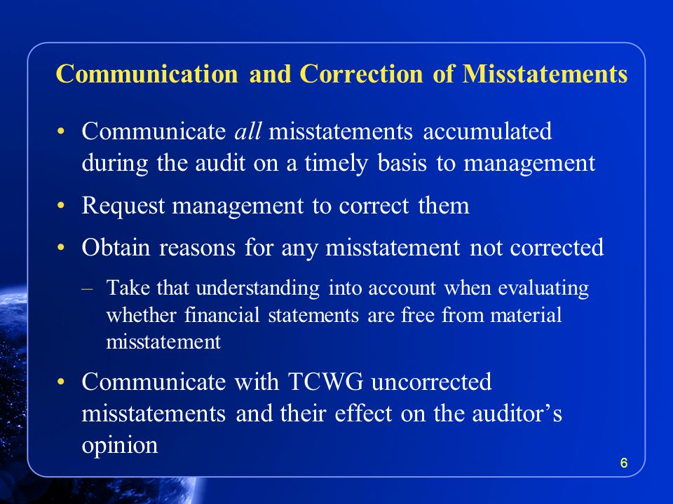 Communicate all misstatements accumulated during the audit on a timely basis to management Request management to correct them Obtain reasons for any misstatement not corrected –Take that understanding into account when evaluating whether financial statements are free from material misstatement Communicate with TCWG uncorrected misstatements and their effect on the auditor's opinion Communication and Correction of Misstatements 6