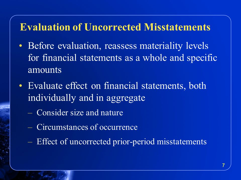 Before evaluation, reassess materiality levels for financial statements as a whole and specific amounts Evaluate effect on financial statements, both individually and in aggregate –Consider size and nature –Circumstances of occurrence –Effect of uncorrected prior-period misstatements Evaluation of Uncorrected Misstatements 7
