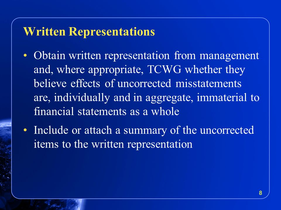 Obtain written representation from management and, where appropriate, TCWG whether they believe effects of uncorrected misstatements are, individually and in aggregate, immaterial to financial statements as a whole Include or attach a summary of the uncorrected items to the written representation Written Representations 8