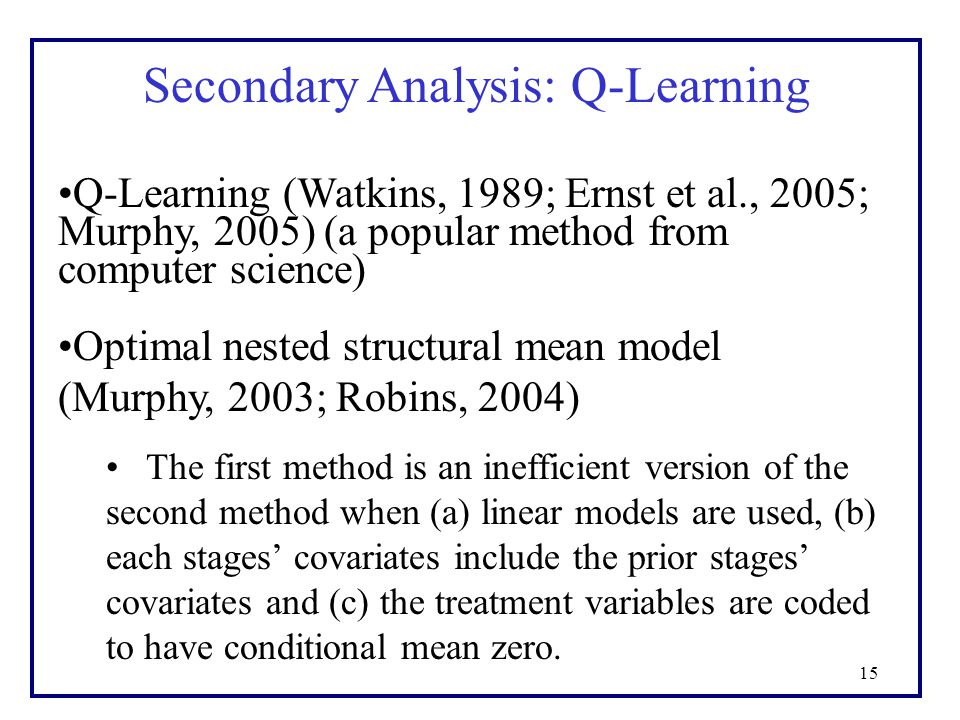15 Secondary Analysis: Q-Learning Q-Learning (Watkins, 1989; Ernst et al., 2005; Murphy, 2005) (a popular method from computer science) Optimal nested