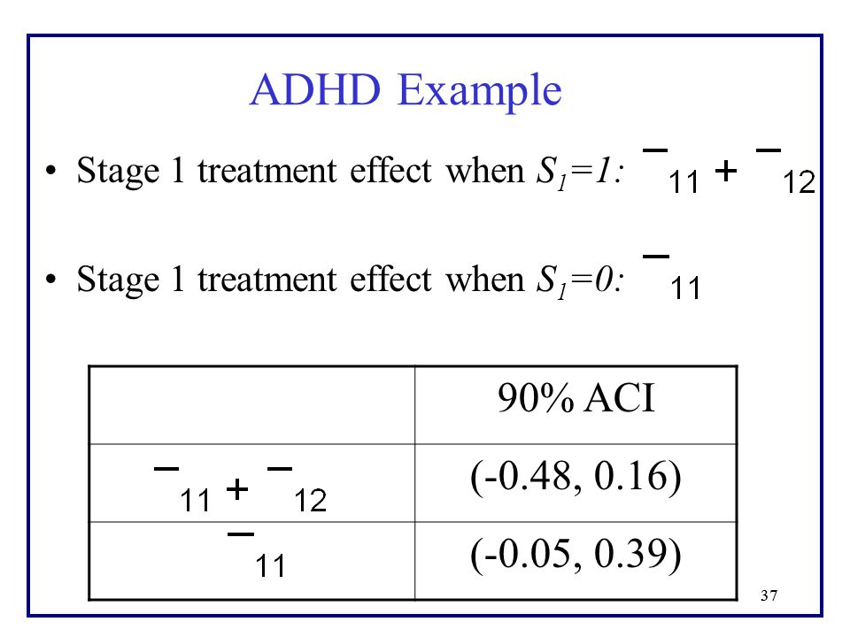 37 Stage 1 treatment effect when S 1 =1: Stage 1 treatment effect when S 1 =0: ADHD Example 90% ACI (-0.48, 0.16) (-0.05, 0.39)