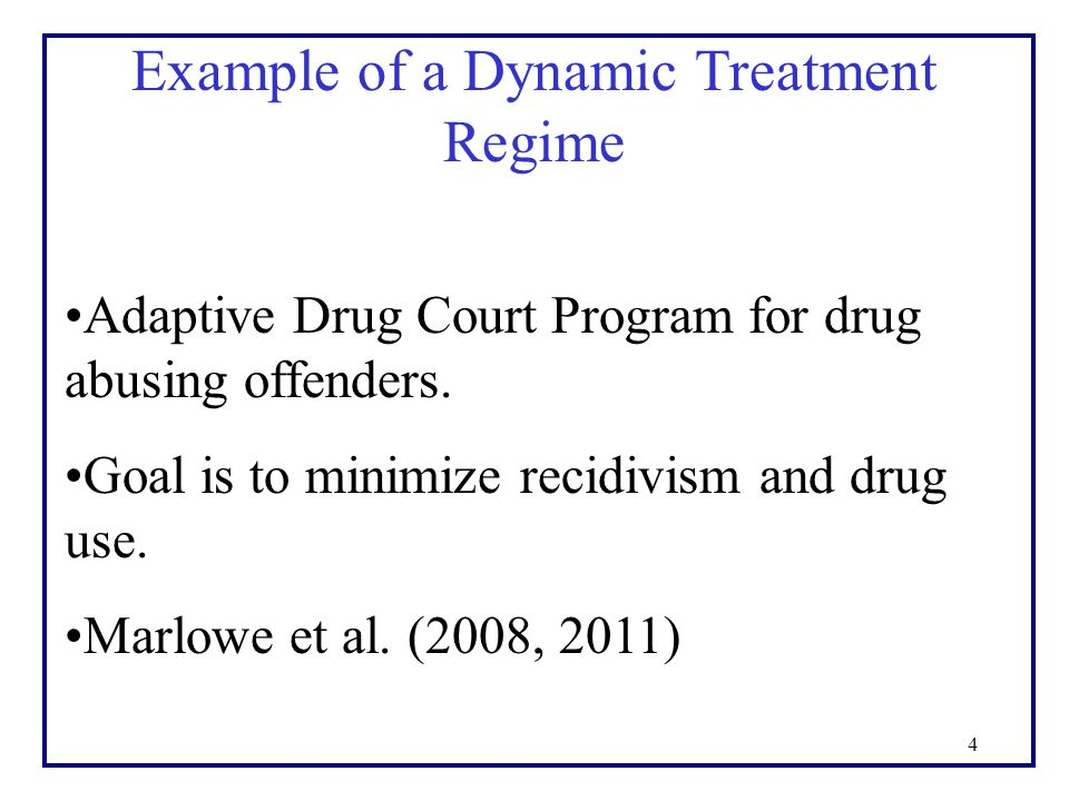 4 Example of a Dynamic Treatment Regime Adaptive Drug Court Program for drug abusing offenders. Goal is to minimize recidivism and drug use. Marlowe e