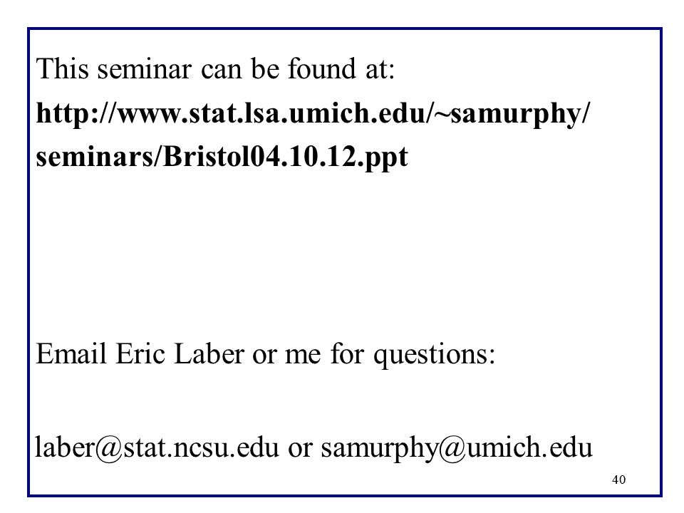 40 This seminar can be found at: http://www.stat.lsa.umich.edu/~samurphy/ seminars/Bristol04.10.12.ppt Email Eric Laber or me for questions: laber@sta