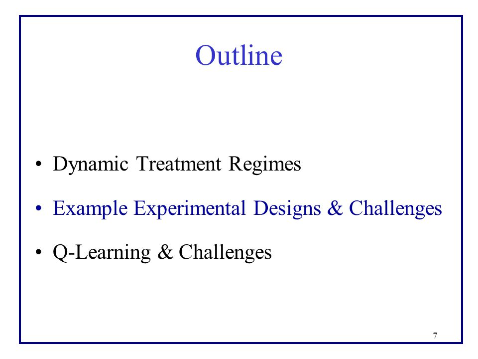 7 Outline Dynamic Treatment Regimes Example Experimental Designs & Challenges Q-Learning & Challenges