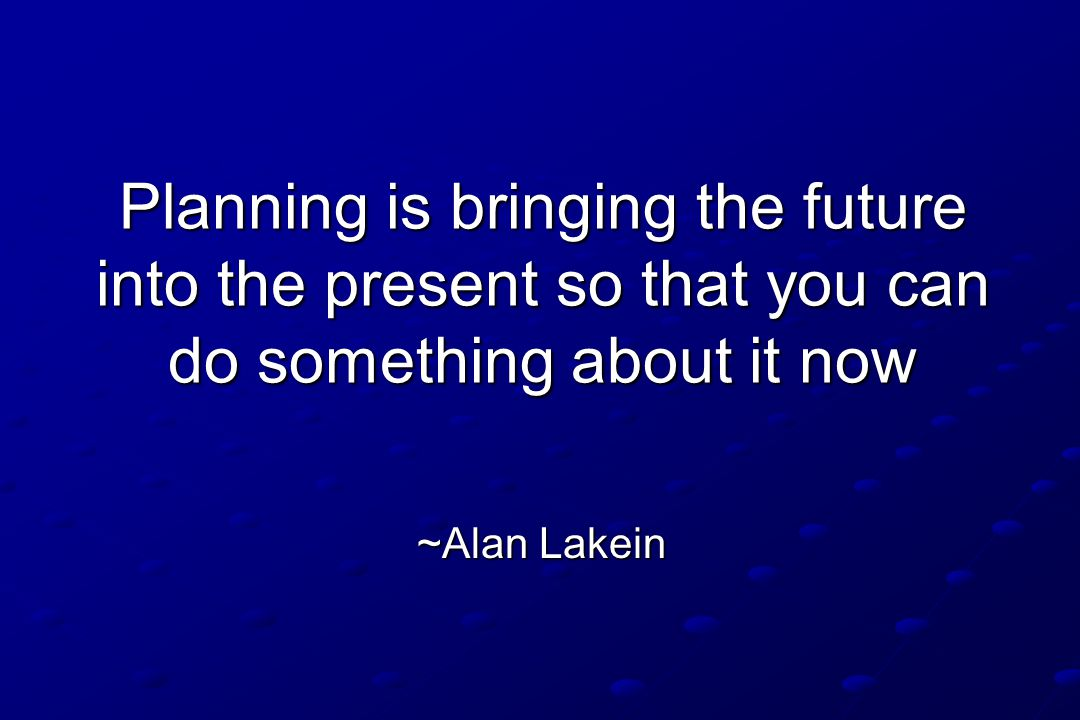 Planning is bringing the future into the present so that you can do something about it now Planning is bringing the future into the present so that yo