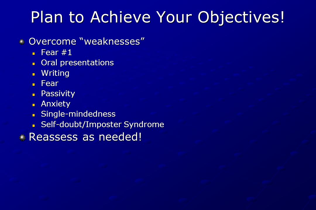 "Plan to Achieve Your Objectives! Overcome ""weaknesses"" Fear #1 Oral presentations Writing Fear Passivity Anxiety Single-mindedness Self-doubt/Imposter"