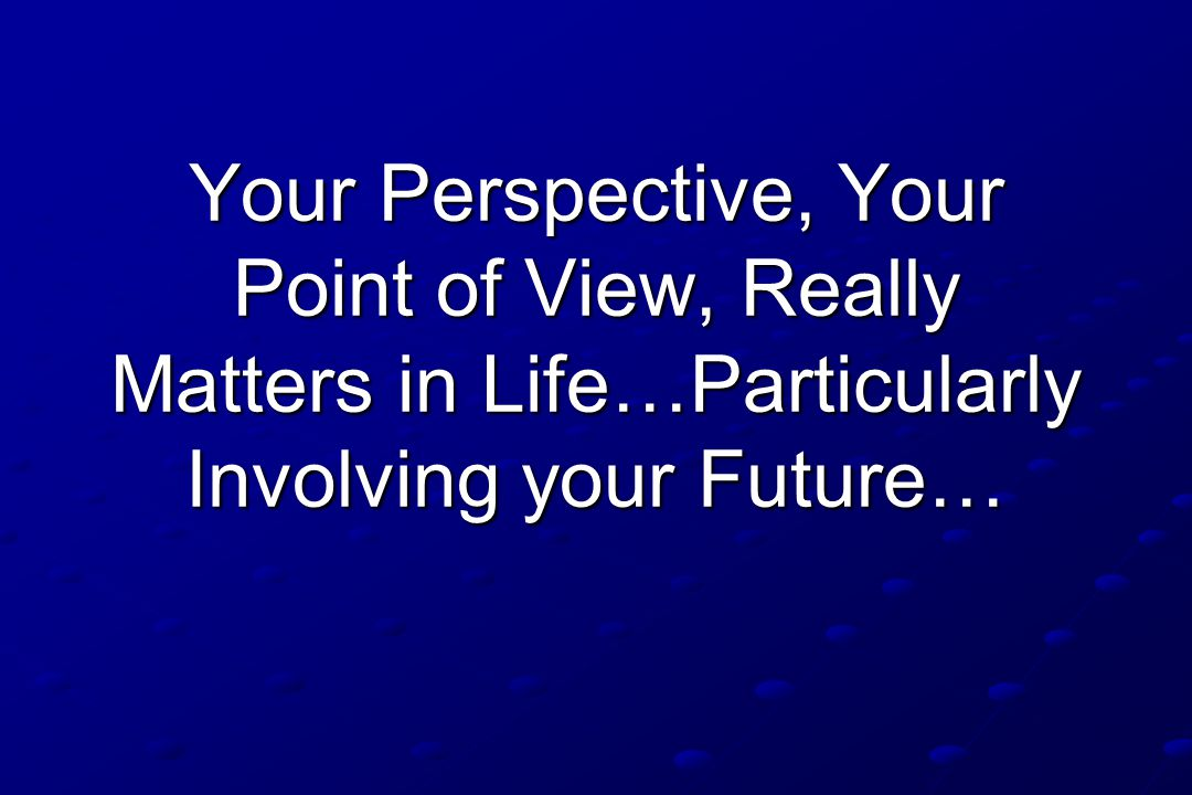 Your Perspective, Your Point of View, Really Matters in Life…Particularly Involving your Future…