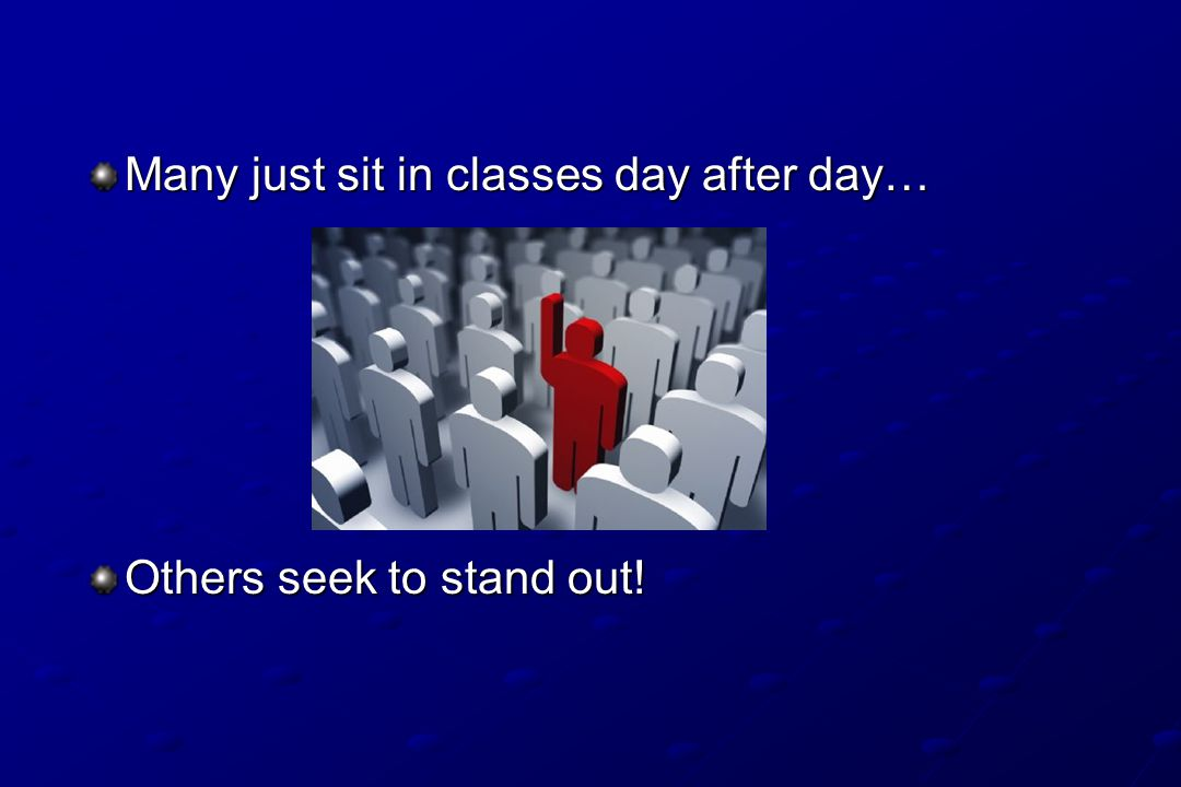 Many just sit in classes day after day… Others seek to stand out!