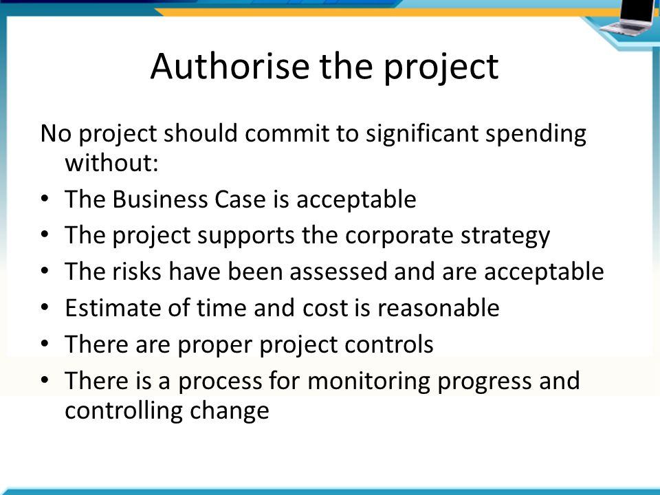 Authorise the project No project should commit to significant spending without: The Business Case is acceptable The project supports the corporate strategy The risks have been assessed and are acceptable Estimate of time and cost is reasonable There are proper project controls There is a process for monitoring progress and controlling change