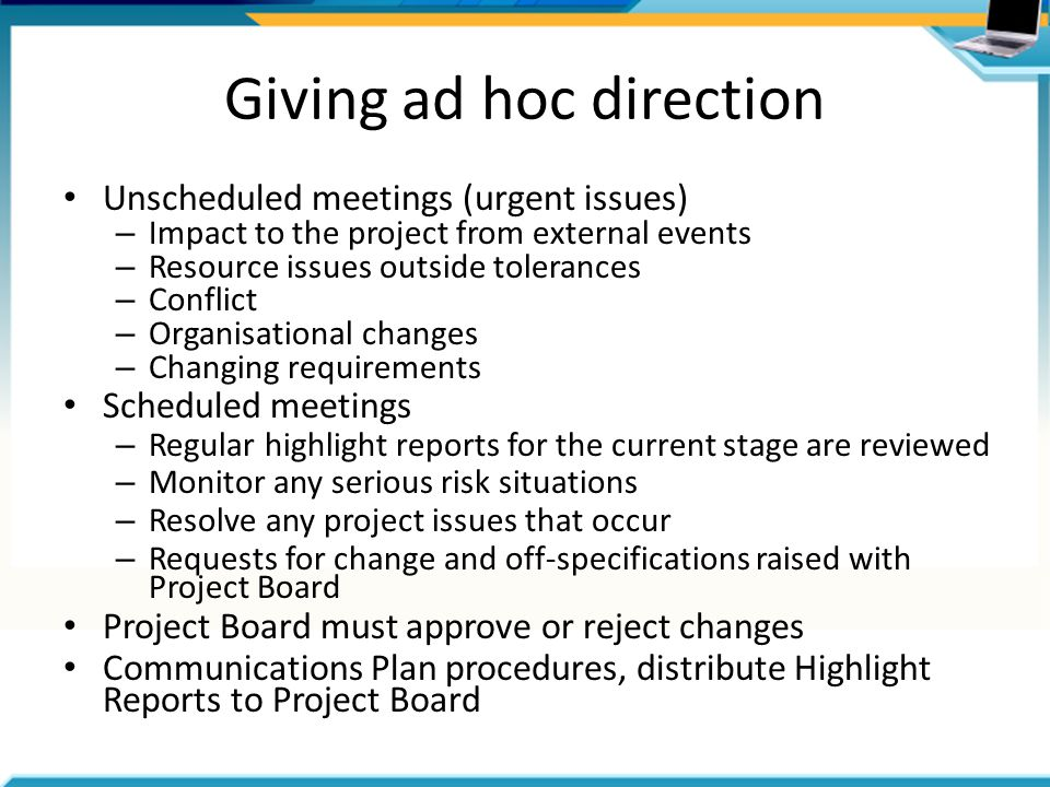 Giving ad hoc direction Unscheduled meetings (urgent issues) – Impact to the project from external events – Resource issues outside tolerances – Conflict – Organisational changes – Changing requirements Scheduled meetings – Regular highlight reports for the current stage are reviewed – Monitor any serious risk situations – Resolve any project issues that occur – Requests for change and off-specifications raised with Project Board Project Board must approve or reject changes Communications Plan procedures, distribute Highlight Reports to Project Board