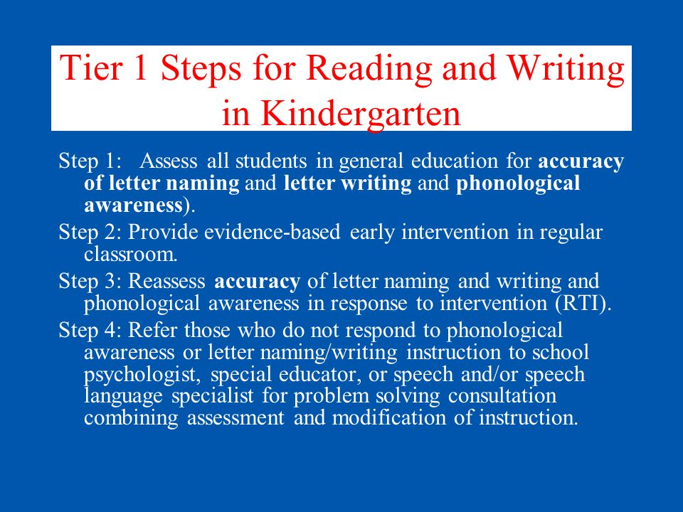 Tier 1 Steps for Reading and Writing in Kindergarten Step 1: Assess all students in general education for accuracy of letter naming and letter writing and phonological awareness).