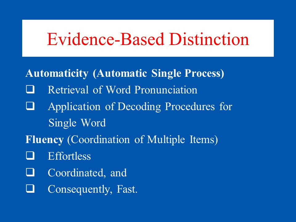 Evidence-Based Distinction Automaticity (Automatic Single Process)  Retrieval of Word Pronunciation  Application of Decoding Procedures for Single Word Fluency (Coordination of Multiple Items)  Effortless  Coordinated, and  Consequently, Fast.