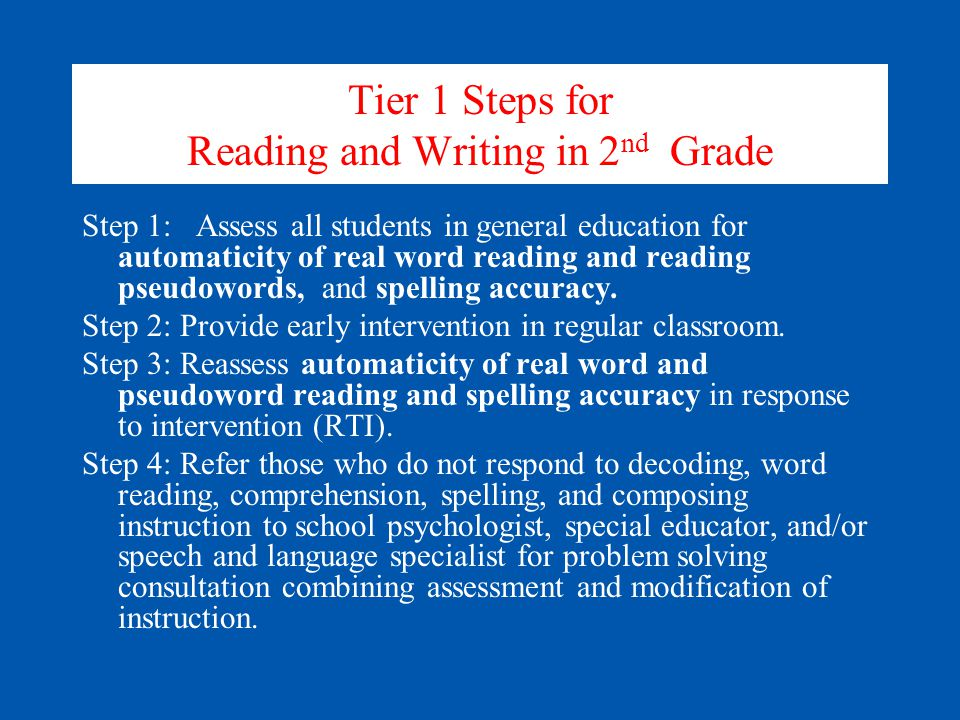 Tier 1 Steps for Reading and Writing in 2 nd Grade Step 1: Assess all students in general education for automaticity of real word reading and reading pseudowords, and spelling accuracy.