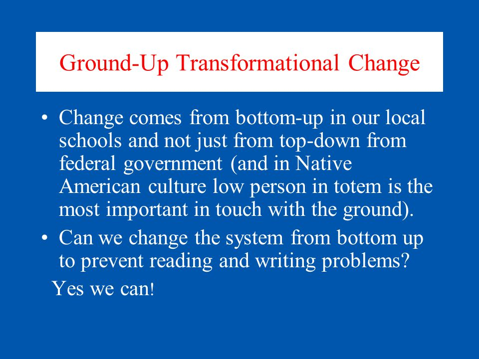 Ground-Up Transformational Change Change comes from bottom-up in our local schools and not just from top-down from federal government (and in Native American culture low person in totem is the most important in touch with the ground).