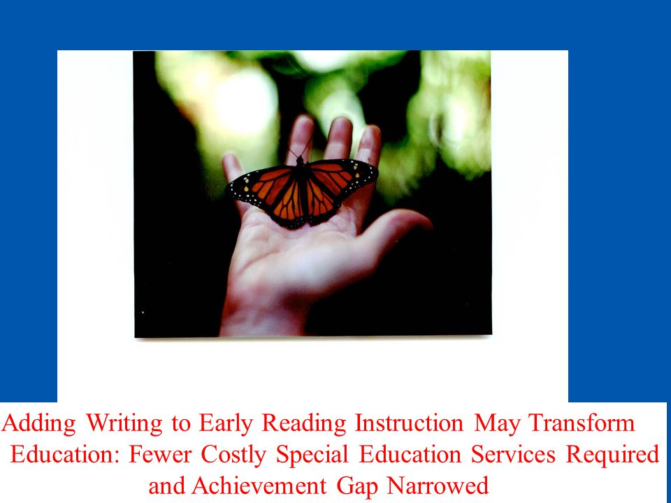 Adding Writing to Early Reading Instruction May Transform Education: Fewer Costly Special Education Services Required and Achievement Gap Narrowed
