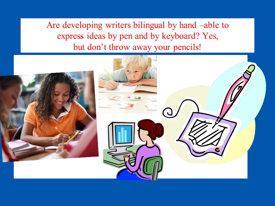 Are developing writers bilingual by hand –able to express ideas by pen and by keyboard.