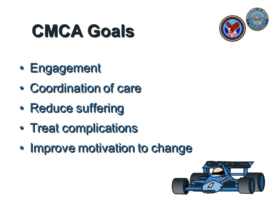 CMCA Goals Engagement Coordination of care Reduce suffering Treat complications Improve motivation to change Engagement Coordination of care Reduce suffering Treat complications Improve motivation to change