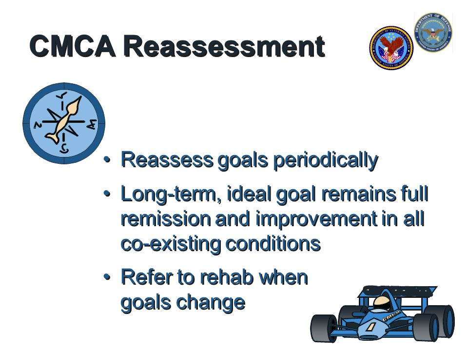 CMCA Reassessment Reassess goals periodically Long-term, ideal goal remains full remission and improvement in all co-existing conditions Refer to rehab when goals change Reassess goals periodically Long-term, ideal goal remains full remission and improvement in all co-existing conditions Refer to rehab when goals change