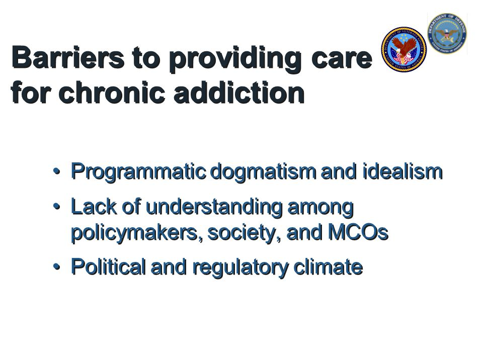 Barriers to providing care for chronic addiction Programmatic dogmatism and idealism Lack of understanding among policymakers, society, and MCOs Political and regulatory climate Programmatic dogmatism and idealism Lack of understanding among policymakers, society, and MCOs Political and regulatory climate