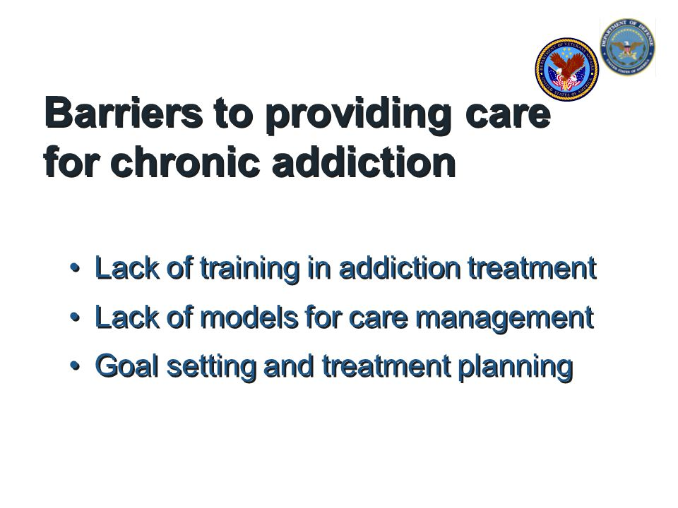 Barriers to providing care for chronic addiction Lack of training in addiction treatment Lack of models for care management Goal setting and treatment planning Lack of training in addiction treatment Lack of models for care management Goal setting and treatment planning