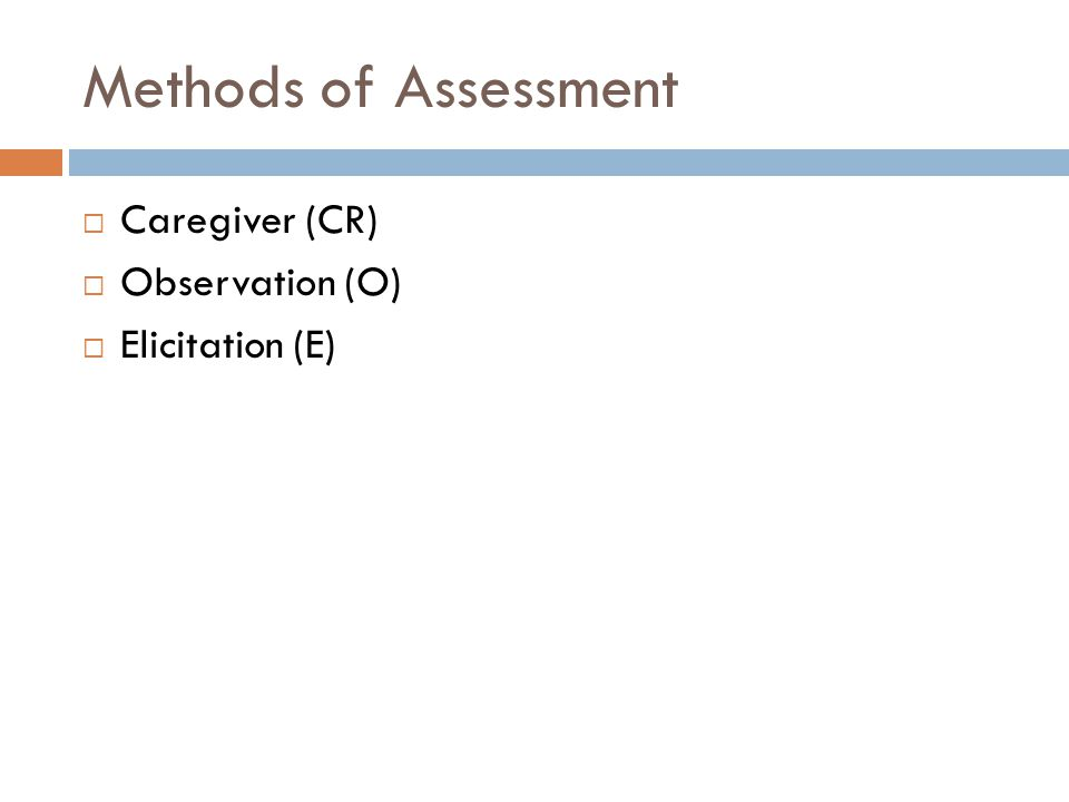 Methods of Assessment  Caregiver (CR)  Observation (O)  Elicitation (E)