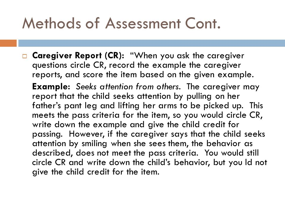 "Methods of Assessment Cont.  Caregiver Report (CR): ""When you ask the caregiver questions circle CR, record the example the caregiver reports, and sc"