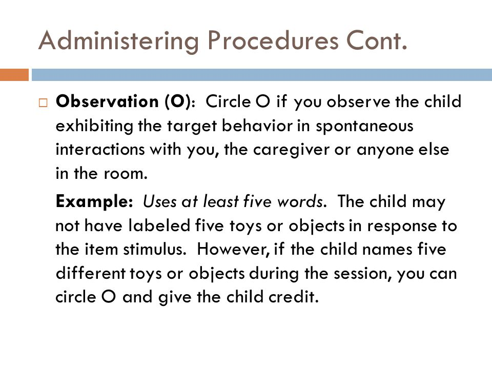 Administering Procedures Cont.  Observation (O): Circle O if you observe the child exhibiting the target behavior in spontaneous interactions with yo