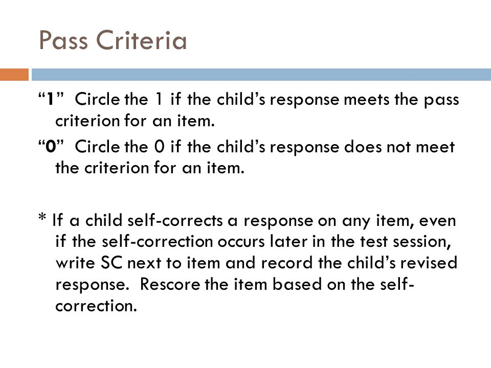 "Pass Criteria ""1"" Circle the 1 if the child's response meets the pass criterion for an item. ""0"" Circle the 0 if the child's response does not meet th"