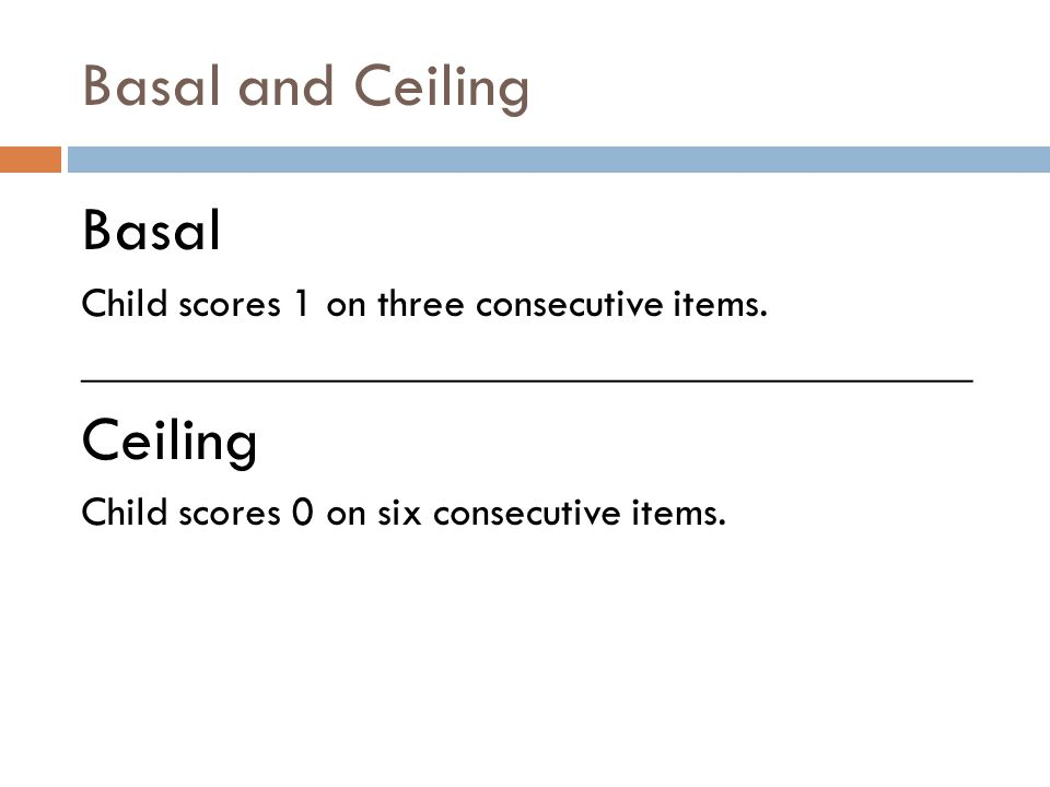 Basal and Ceiling Basal Child scores 1 on three consecutive items. __________________________________________ Ceiling Child scores 0 on six consecutiv